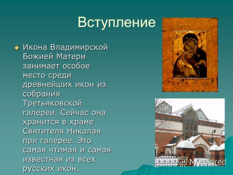 Вступление Икона Владимирской Божией Матери занимает особое место среди древнейших икон из собрания Третьяковской галереи. Сейчас она хранится в храме Святителя Николая при галерее. Это самая чтимая и самая известная из всех русских икон. Икона Влади