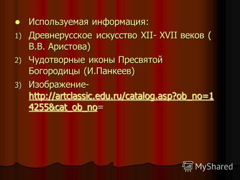 Используемая информация: Используемая информация: 1) Древнерусское искусство XII- XVII веков ( В.В. Аристова) 2) Чудотворные иконы Пресвятой Богородицы (И.Панкеев) 3) Изображение- http://artclassic.edu.ru/catalog.asp?ob_no=1 4255&cat_ob_no= http://ar