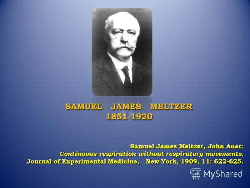 SAMUEL JAMES MELTZER 1851-1920 1851-1920 Samuel James Meltzer, John Auer: Continuous respiration without respiratory movements. Journal of Experimental Medicine, New York, 1909, 11: 622-625. Samuel James Meltzer, John Auer: Continuous respiration wit
