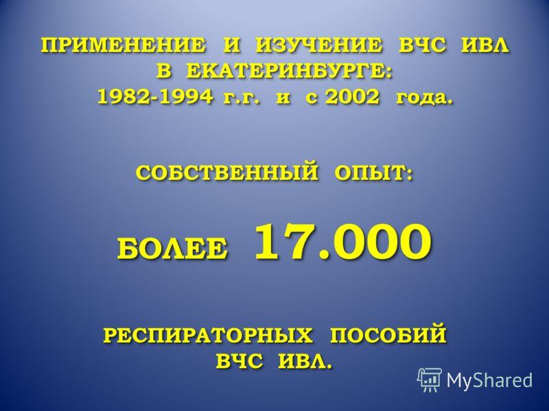 ПРИМЕНЕНИЕ И ИЗУЧЕНИЕ ВЧС ИВЛ В ЕКАТЕРИНБУРГЕ: 1982-1994 г.г. и с 2002 года. СОБСТВЕННЫЙ ОПЫТ: БОЛЕЕ 17.000 РЕСПИРАТОРНЫХ ПОСОБИЙ ВЧС ИВЛ. ПРИМЕНЕНИЕ И ИЗУЧЕНИЕ ВЧС ИВЛ В ЕКАТЕРИНБУРГЕ: 1982-1994 г.г. и с 2002 года. СОБСТВЕННЫЙ ОПЫТ: БОЛЕЕ 17.000 РЕС