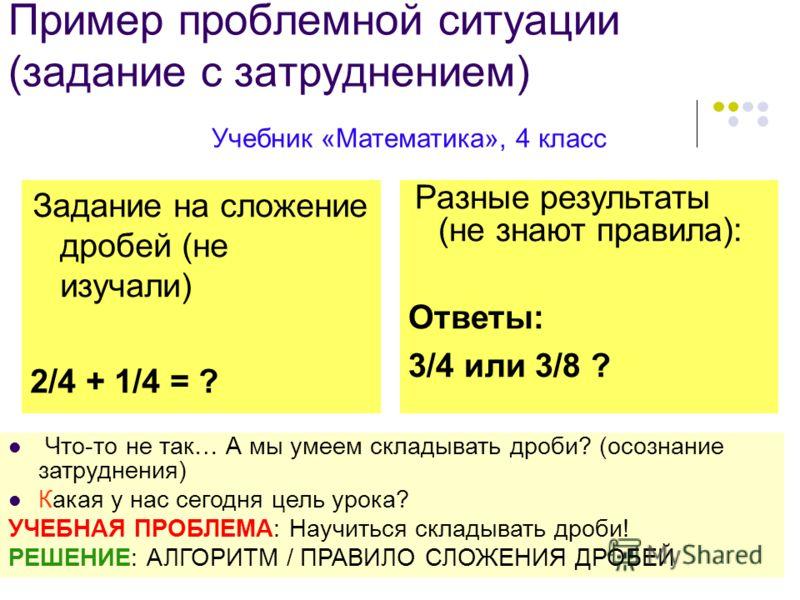 7 Пример проблемной ситуации (задание с затруднением) Задание на сложение дробей (не изучали) 2/4 + 1/4 = ? Учебник «Математика», 4 класс Разные результаты (не знают правила): Ответы: 3/4 или 3/8 ? Что-то не так… А мы умеем складывать дроби? (осознан