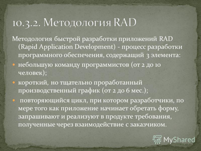 Методология быстрой разработки приложений RAD (Rapid Application Development) - процесс разработки программного обеспечения, содержащий 3 элемента: небольшую команду программистов (от 2 до 10 человек); короткий, но тщательно проработанный производств