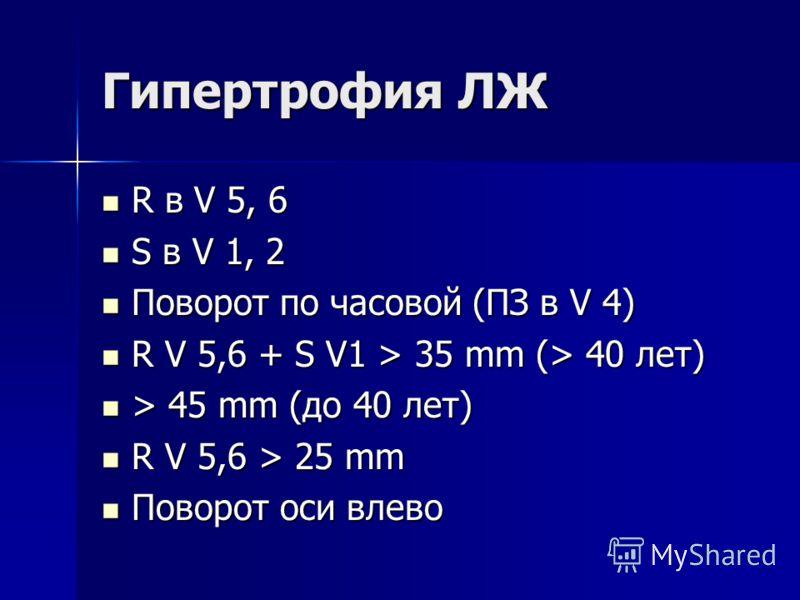 Гипертрофия ЛЖ R в V 5, 6 R в V 5, 6 S в V 1, 2 S в V 1, 2 Поворот по часовой (ПЗ в V 4) Поворот по часовой (ПЗ в V 4) R V 5,6 + S V1 > 35 mm (> 40 лет) R V 5,6 + S V1 > 35 mm (> 40 лет) > 45 mm (до 40 лет) > 45 mm (до 40 лет) R V 5,6 > 25 mm R V 5,6