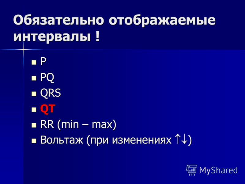 Обязательно отображаемые интервалы ! P PQ PQ QRS QRS QT QT RR (min – max) RR (min – max) Вольтаж (при изменениях ) Вольтаж (при изменениях )