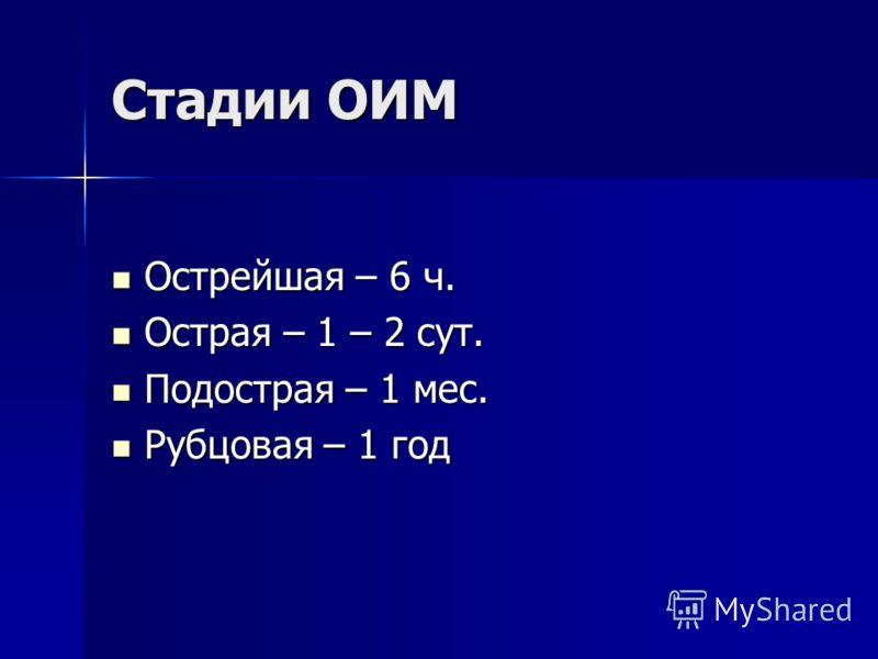 Стадии ОИМ Острейшая – 6 ч. Острейшая – 6 ч. Острая – 1 – 2 сут. Острая – 1 – 2 сут. Подострая – 1 мес. Подострая – 1 мес. Рубцовая – 1 год Рубцовая – 1 год