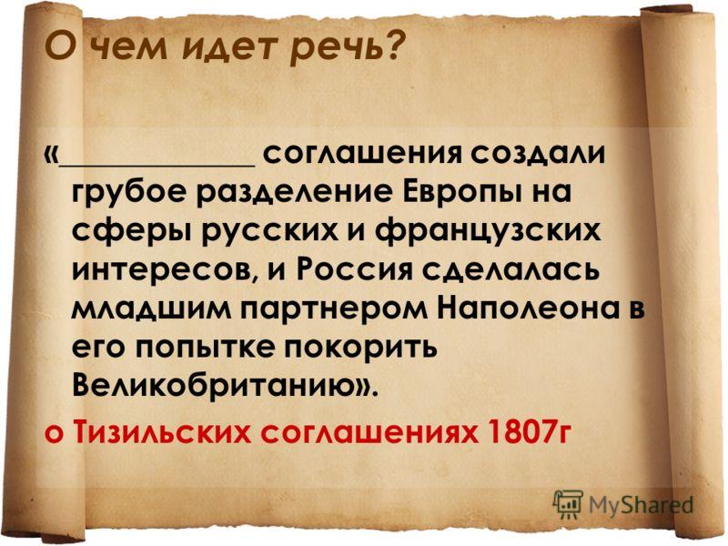 О чем идет речь? «____________соглашения создали грубое разделение Европы на сферы русских и французских интересов, и Россия сделалась младшим партнером Наполеона в его попытке покорить Великобританию». о Тизильских соглашениях 1807г