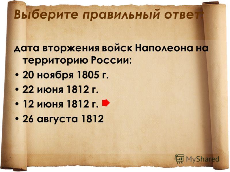 Выберите правильный ответ: дата вторжения войск Наполеона на территорию России: 20 ноября 1805 г. 22 июня 1812 г. 12 июня 1812 г. 26 августа 1812
