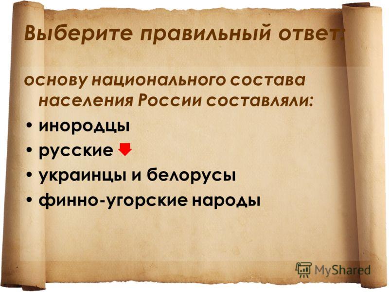 Выберите правильный ответ: основу национального состава населения России составляли: инородцы русские украинцы и белорусы финно-угорские народы