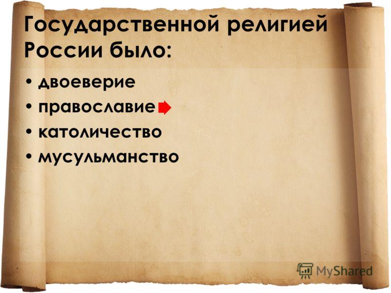 Государственной религией России было: двоеверие православие католичество мусульманство