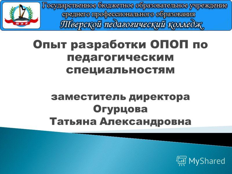 Опыт разработки ОПОП по педагогическим специальностям заместитель директора Огурцова Татьяна Александровна