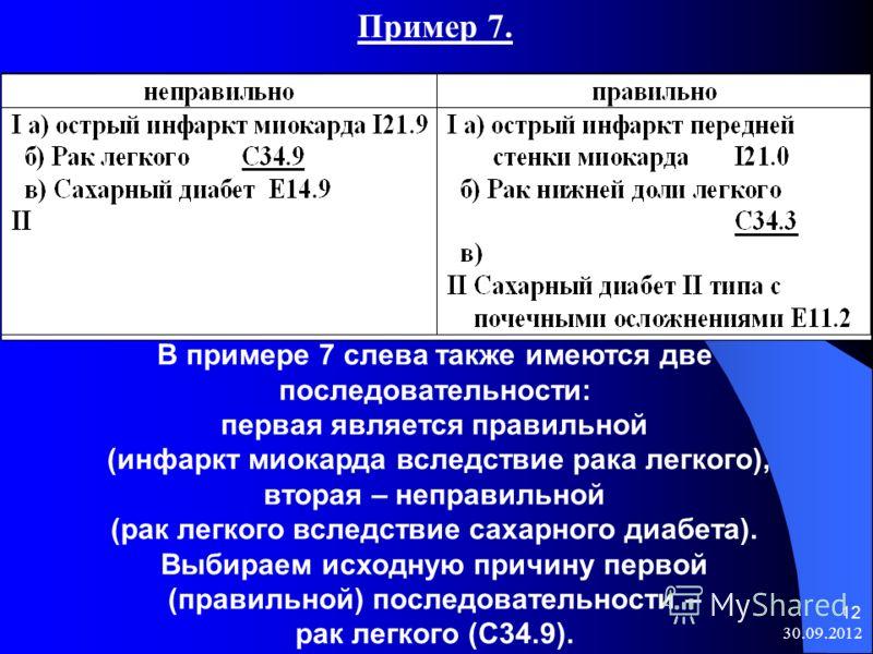 08.08.2012 12 Пример 7. В примере 7 слева также имеются две последовательности: первая является правильной (инфаркт миокарда вследствие рака легкого), вторая – неправильной (рак легкого вследствие сахарного диабета). Выбираем исходную причину первой