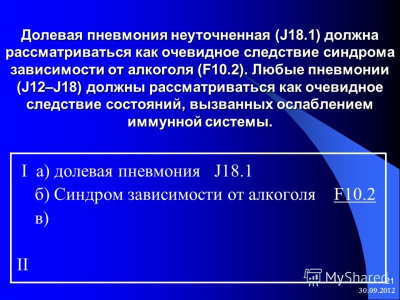 08.08.2012 21 Долевая пневмония неуточненная (J18.1) должна рассматриваться как очевидное следствие синдрома зависимости от алкоголя (F10.2). Любые пневмонии (J12–J18) должны рассматриваться как очевидное следствие состояний, вызванных ослаблением им