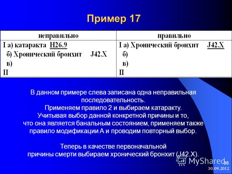 08.08.2012 36 Пример 17 В данном примере слева записана одна неправильная последовательность. Применяем правило 2 и выбираем катаракту. Учитывая выбор данной конкретной причины и то, что она является банальным состоянием, применяем также правило моди