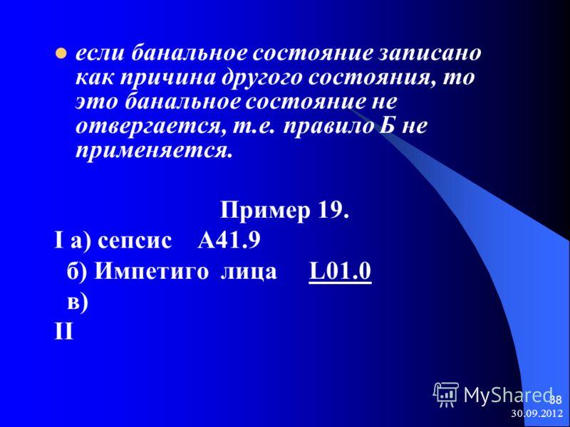 08.08.2012 38 если банальное состояние записано как причина другого состояния, то это банальное состояние не отвергается, т.е. правило Б не применяется. Пример 19. I а) сепсис A41.9 б) Импетиго лица L01.0 в) II