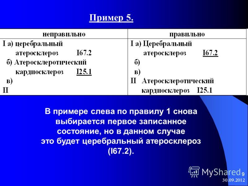 08.08.2012 9 Пример 5. В примере слева по правилу 1 снова выбирается первое записанное состояние, но в данном случае это будет церебральный атеросклероз (I67.2).