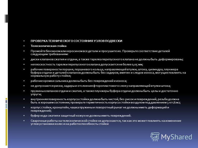 ПРОВЕРКА ТЕХНИЧЕСКОГО СОСТОЯНИЯ УЗЛОВ ПОДВЕСКИ Телескопическая стойка Промойте бензином или керосином все детали и просушите их. Проверьте соответствие деталей следующим требованиям: диски клапанов сжатия и отдачи, а также тарелка перепускного клапан