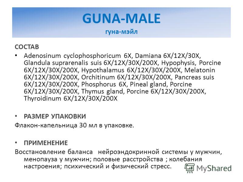 GUNA-MALE гуна-мэйл СОСТАВ Adenosinum cyclophosphoricum 6X, Damiana 6X/12X/30X, Glandula suprarenalis suis 6X/12X/30X/200X, Hypophysis, Porcine 6X/12X/30X/200X, Hypothalamus 6X/12X/30X/200X, Melatonin 6X/12X/30X/200X, Orchitinum 6X/12X/30X/200X, Panc