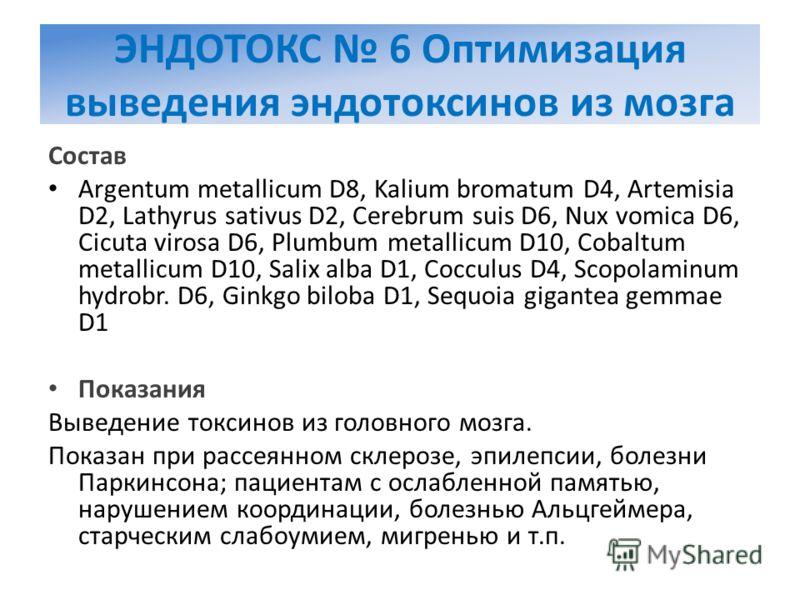 ЭНДОТОКС 6 Оптимизация выведения эндотоксинов из мозга Состав Argentum metallicum D8, Kalium bromatum D4, Artemisia D2, Lathyrus sativus D2, Cerebrum suis D6, Nux vomica D6, Cicuta virosa D6, Plumbum metallicum D10, Cobaltum metallicum D10, Salix alb