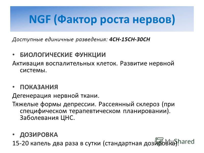 NGF (Фактор роста нервов) Доступные единичные разведения: 4CH-15CH-30CH БИОЛОГИЧЕСКИЕ ФУНКЦИИ Активация воспалительных клеток. Развитие нервной системы. ПОКАЗАНИЯ Дегенерация нервной ткани. Тяжелые формы депрессии. Рассеянный склероз (при специфическ