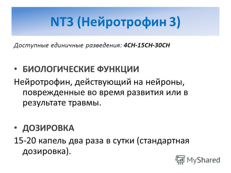 NT3 (Нейротрофин 3) Доступные единичные разведения: 4CH-15CH-30CH БИОЛОГИЧЕСКИЕ ФУНКЦИИ Нейротрофин, действующий на нейроны, поврежденные во время развития или в результате травмы. ДОЗИРОВКА 15-20 капель два раза в сутки (стандартная дозировка).