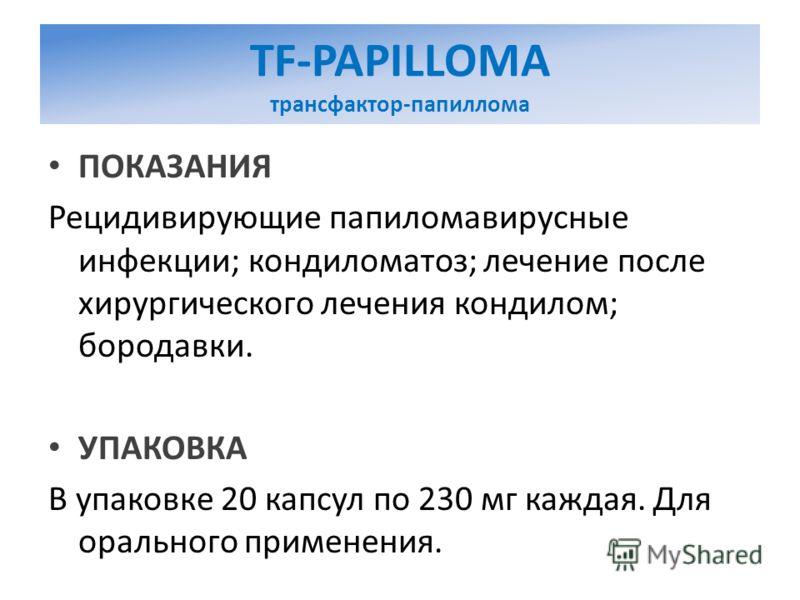 TF-PAPILLOMA трансфактор-папиллома ПОКАЗАНИЯ Рецидивирующие папиломавирусные инфекции; кондиломатоз; лечение после хирургического лечения кондилом; бородавки. УПАКОВКА В упаковке 20 капсул по 230 мг каждая. Для орального применения.