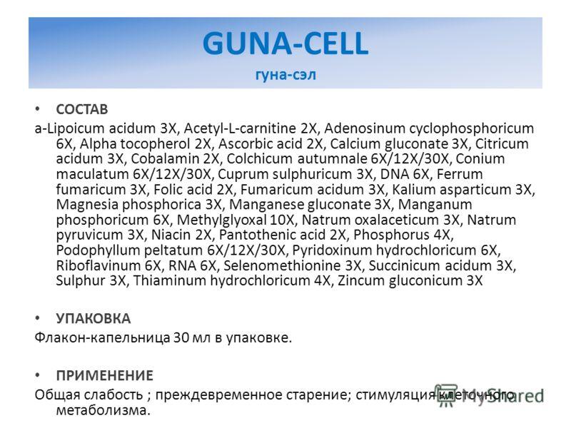 GUNA-CELL гуна-сэл СОСТАВ a-Lipoicum acidum 3X, Acetyl-L-carnitine 2X, Adenosinum cyclophosphoricum 6X, Alpha tocopherol 2X, Ascorbic acid 2X, Calcium gluconate 3X, Citricum acidum 3X, Cobalamin 2X, Colchicum autumnale 6X/12X/30X, Conium maculatum 6X