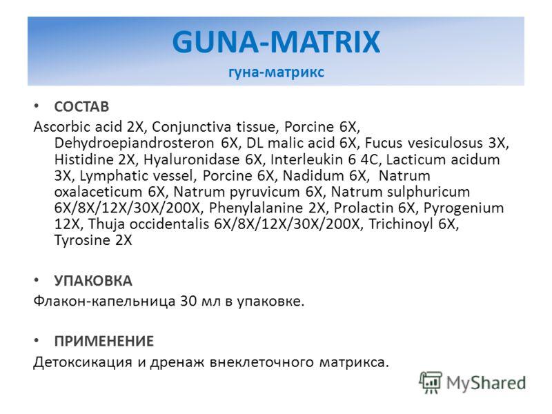 GUNA-MATRIX гуна-матрикс СОСТАВ Ascorbic acid 2X, Conjunctiva tissue, Porcine 6X, Dehydroepiandrosteron 6X, DL malic acid 6X, Fucus vesiculosus 3X, Histidine 2X, Hyaluronidase 6X, Interleukin 6 4C, Lacticum acidum 3X, Lymphatic vessel, Porcine 6X, Na
