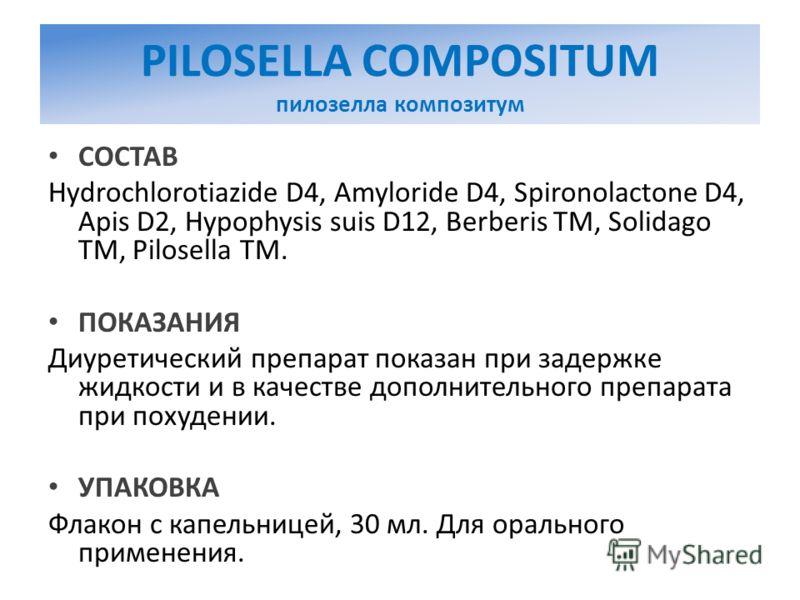 PILOSELLA COMPOSITUM пилозелла композитум СОСТАВ Hydrochlorotiazide D4, Amyloride D4, Spironolactone D4, Apis D2, Hypophysis suis D12, Berberis TM, Solidago TM, Pilosella TM. ПОКАЗАНИЯ Диуретический препарат показан при задержке жидкости и в качестве