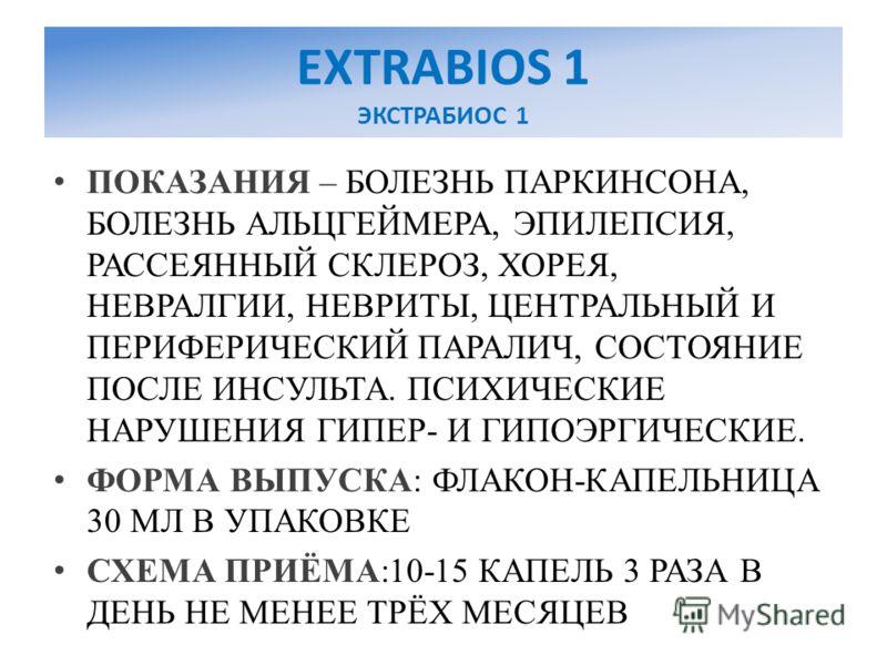 EXTRABIOS 1 ЭКСТРАБИОС 1 ПОКАЗАНИЯ – БОЛЕЗНЬ ПАРКИНСОНА, БОЛЕЗНЬ АЛЬЦГЕЙМЕРА, ЭПИЛЕПСИЯ, РАССЕЯННЫЙ СКЛЕРОЗ, ХОРЕЯ, НЕВРАЛГИИ, НЕВРИТЫ, ЦЕНТРАЛЬНЫЙ И ПЕРИФЕРИЧЕСКИЙ ПАРАЛИЧ, СОСТОЯНИЕ ПОСЛЕ ИНСУЛЬТА. ПСИХИЧЕСКИЕ НАРУШЕНИЯ ГИПЕР- И ГИПОЭРГИЧЕСКИЕ. ФОР