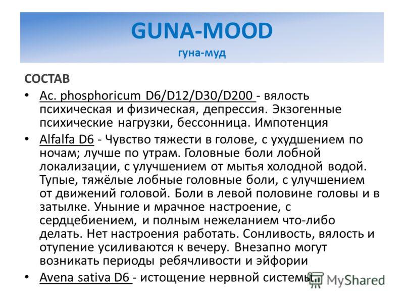 GUNA-MOOD гуна-муд СОСТАВ Ac. phosphoricum D6/D12/D30/D200 - вялость психическая и физическая, депрессия. Экзогенные психические нагрузки, бессонница. Импотенция Alfalfa D6 - Чувство тяжести в голове, с ухудшением по ночам; лучше по утрам. Головные б
