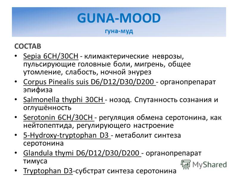 GUNA-MOOD гуна-муд СОСТАВ Sepia 6CH/30CH - климактерические неврозы, пульсирующие головные боли, мигрень, общее утомление, слабость, ночной энурез Corpus Pinealis suis D6/D12/D30/D200 - органопрепарат эпифиза Salmonella thyphi 30CH - нозод. Спутаннос