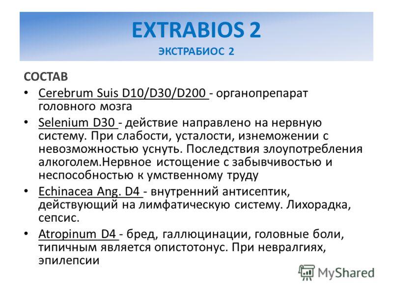 EXTRABIOS 2 ЭКСТРАБИОС 2 СОСТАВ Cerebrum Suis D10/D30/D200 - органопрепарат головного мозга Selenium D30 - действие направлено на нервную систему. При слабости, усталости, изнеможении с невозможностью уснуть. Последствия злоупотребления алкоголем.Нер