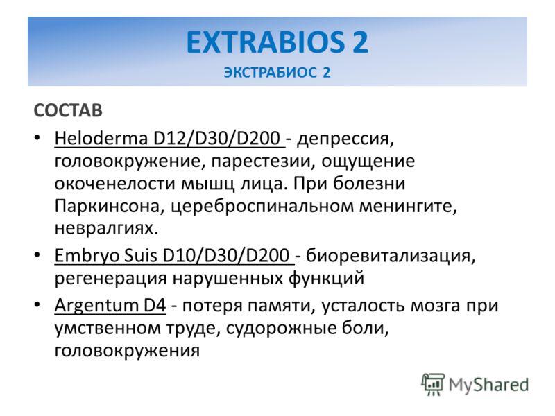 EXTRABIOS 2 ЭКСТРАБИОС 2 СОСТАВ Heloderma D12/D30/D200 - депрессия, головокружение, парестезии, ощущение окоченелости мышц лица. При болезни Паркинсона, цереброспинальном менингите, невралгиях. Embryo Suis D10/D30/D200 - биоревитализация, регенерация