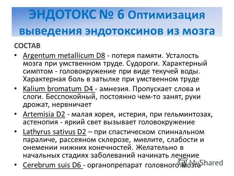 ЭНДОТОКС 6 Оптимизация выведения эндотоксинов из мозга СОСТАВ Argentum metallicum D8 - потеря памяти. Усталость мозга при умственном труде. Судороги. Характерный симптом - головокружение при виде текучей воды. Характерная боль в затылке при умственно