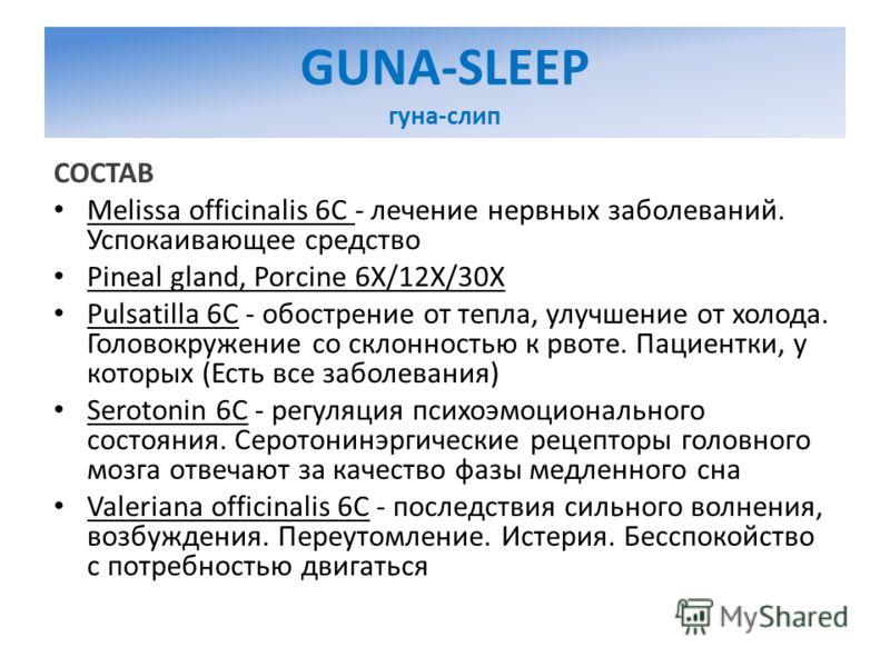 GUNA-SLEEP гуна-слип СОСТАВ Melissa officinalis 6C - лечение нервных заболеваний. Успокаивающее средство Pineal gland, Porcine 6X/12X/30X Pulsatilla 6C - обострение от тепла, улучшение от холода. Головокружение со склонностью к рвоте. Пациентки, у ко