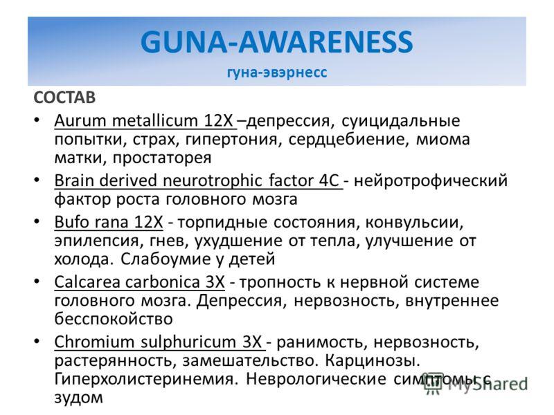 GUNA-AWARENESS гуна-эвэрнесс СОСТАВ Aurum metallicum 12X –депрессия, суицидальные попытки, страх, гипертония, сердцебиение, миома матки, простаторея Brain derived neurotrophic factor 4C - нейротрофический фактор роста головного мозга Bufo rana 12X -