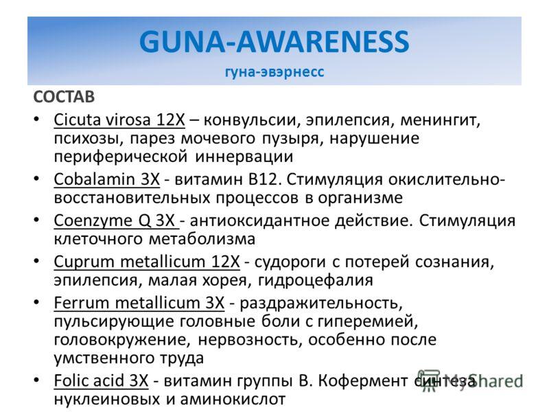GUNA-AWARENESS гуна-эвэрнесс СОСТАВ Cicuta virosa 12X – конвульсии, эпилепсия, менингит, психозы, парез мочевого пузыря, нарушение периферической иннервации Cobalamin 3X - витамин В12. Стимуляция окислительно- восстановительных процессов в организме