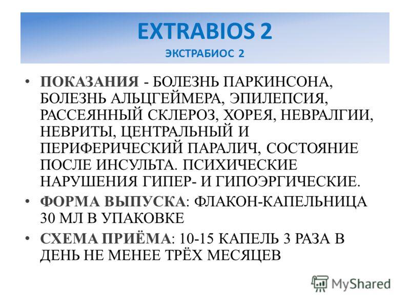 EXTRABIOS 2 ЭКСТРАБИОС 2 ПОКАЗАНИЯ - БОЛЕЗНЬ ПАРКИНСОНА, БОЛЕЗНЬ АЛЬЦГЕЙМЕРА, ЭПИЛЕПСИЯ, РАССЕЯННЫЙ СКЛЕРОЗ, ХОРЕЯ, НЕВРАЛГИИ, НЕВРИТЫ, ЦЕНТРАЛЬНЫЙ И ПЕРИФЕРИЧЕСКИЙ ПАРАЛИЧ, СОСТОЯНИЕ ПОСЛЕ ИНСУЛЬТА. ПСИХИЧЕСКИЕ НАРУШЕНИЯ ГИПЕР- И ГИПОЭРГИЧЕСКИЕ. ФОР