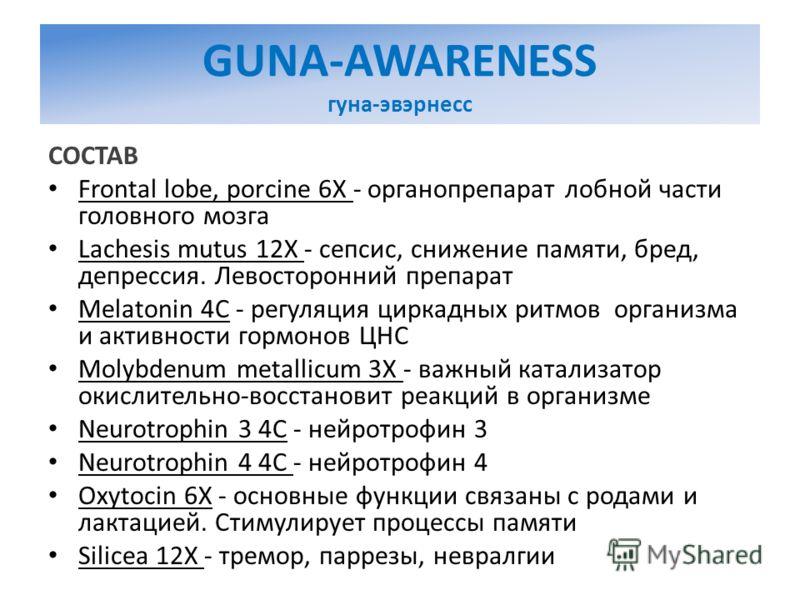 GUNA-AWARENESS гуна-эвэрнесс СОСТАВ Frontal lobe, porcine 6X - органопрепарат лобной части головного мозга Lachesis mutus 12X - сепсис, снижение памяти, бред, депрессия. Левосторонний препарат Melatonin 4C - регуляция циркадных ритмов организма и акт