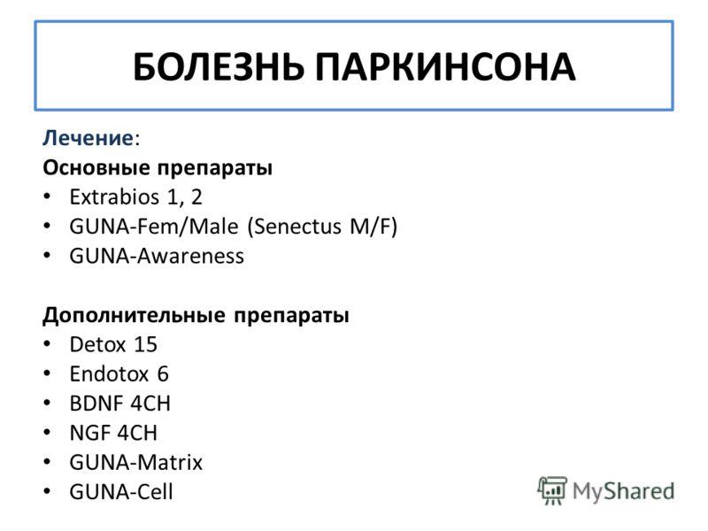 БОЛЕЗНЬ ПАРКИНСОНА Лечение: Основные препараты Extrabios 1, 2 GUNA-Fem/Male (Senectus M/F) GUNA-Awareness Дополнительные препараты Detox 15 Endotox 6 BDNF 4CH NGF 4CH GUNA-Matrix GUNA-Cell