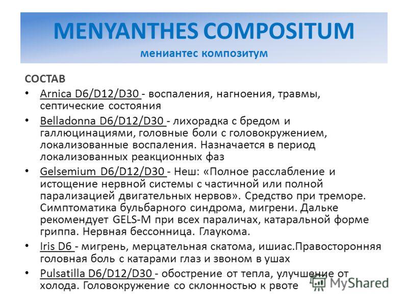 MENYANTHES COMPOSITUM мениантес композитум СОСТАВ Arnica D6/D12/D30 - воспаления, нагноения, травмы, септические состояния Belladonna D6/D12/D30 - лихорадка с бредом и галлюцинациями, головные боли с головокружением, локализованные воспаления. Назнач