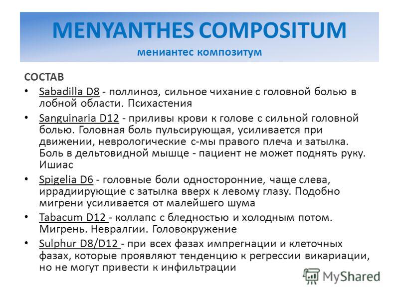MENYANTHES COMPOSITUM мениантес композитум СОСТАВ Sabadilla D8 - поллиноз, сильное чихание с головной болью в лобной области. Психастения Sanguinaria D12 - приливы крови к голове с сильной головной болью. Головная боль пульсирующая, усиливается при д