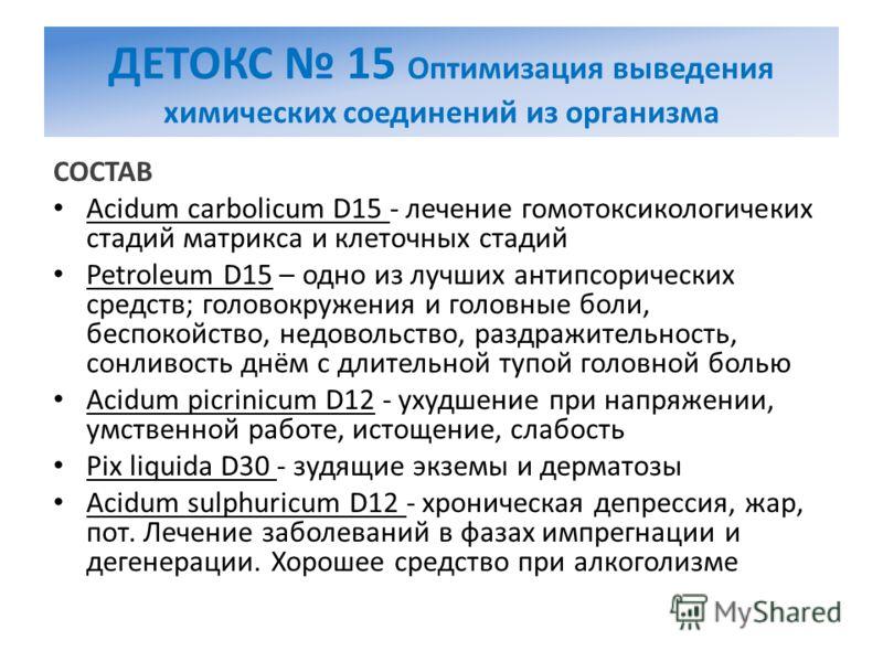 ДЕТОКС 15 Оптимизация выведения химических соединений из организма СОСТАВ Acidum carbolicum D15 - лечение гомотоксикологичеких стадий матрикса и клеточных стадий Petroleum D15 – одно из лучших антипсорических средств; головокружения и головные боли,