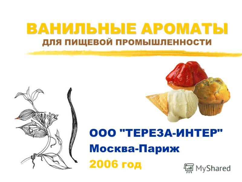 ВАНИЛЬНЫЕ АРОМАТЫ ВАНИЛЬНЫЕ АРОМАТЫ ДЛЯ ПИЩЕВОЙ ПРОМЫШЛЕННОСТИ ООО ТЕРЕЗА-ИНТЕР Москва-Париж 2006 год