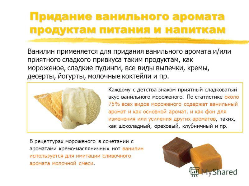 Придание ванильного аромата продуктам питания и напиткам Ванилин применяется для придания ванильного аромата и/или приятного сладкого привкуса таким продуктам, как мороженое, сладкие пудинги, все виды выпечки, кремы, десерты, йогурты, молочные коктей