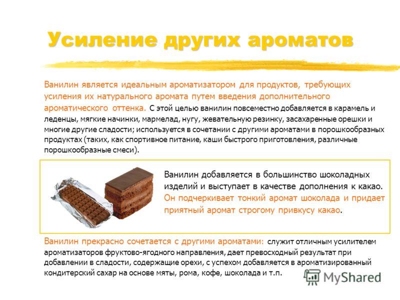 Усиление других ароматов Ванилин является идеальным ароматизатором для продуктов, требующих усиления их натурального аромата путем введения дополнительного ароматического оттенка. С этой целью ванилин повсеместно добавляется в карамель и леденцы, мяг
