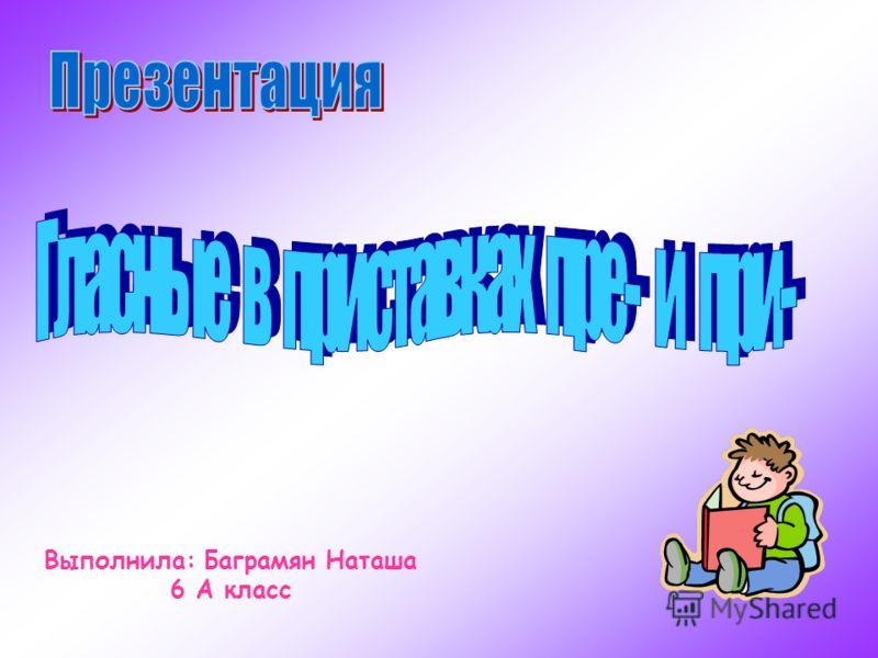 Выполнила: Баграмян Наташа 6 А класс