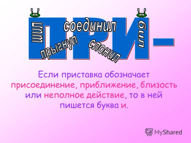 Если приставка обозначает присоединение, приближение, близость или неполное действие, то в ней пишется буква и.