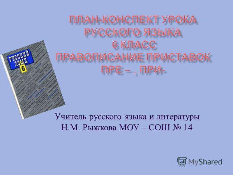 Учитель русского языка и литературы Н. М. Рыжкова МОУ – СОШ 14