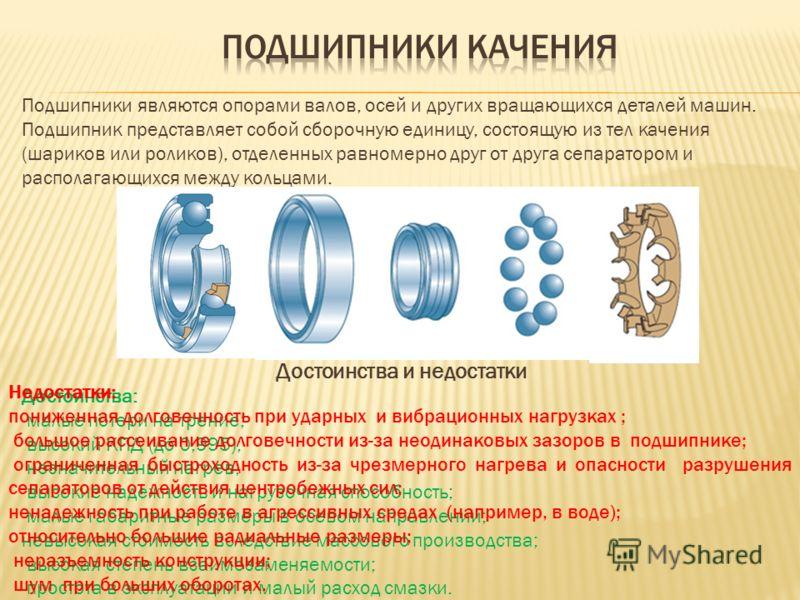 Подшипники являются опорами валов, осей и других вращающихся деталей машин. Подшипник представляет собой сборочную единицу, состоящую из тел качения (шариков или роликов), отделенных равномерно друг от друга сепаратором и располагающихся между кольца